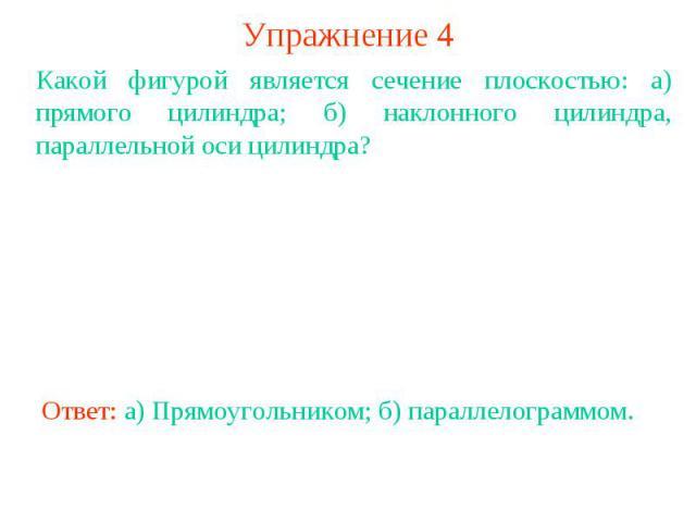Упражнение 4Какой фигурой является сечение плоскостью: а) прямого цилиндра; б) наклонного цилиндра, параллельной оси цилиндра?