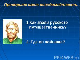 Проверьте свою осведомлённость.Как звали русского путешественника?2. Где он побы