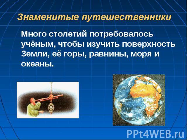 Знаменитые путешественникиМного столетий потребовалось учёным, чтобы изучить поверхность Земли, её горы, равнины, моря и океаны.