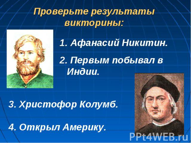 Проверьте результаты викторины: Афанасий Никитин.2. Первым побывал в Индии.3. Христофор Колумб.4. Открыл Америку.