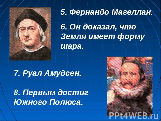 5. Фернандо Магеллан.6. Он доказал, что Земля имеет форму шара.7. Руал Амудсен.8. Первым достиг Южного Полюса.