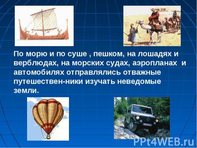 По морю и по суше , пешком, на лошадях и верблюдах, на морских судах, аэропланах и автомобилях отправлялись отважные путешествен-ники изучать неведомые земли.
