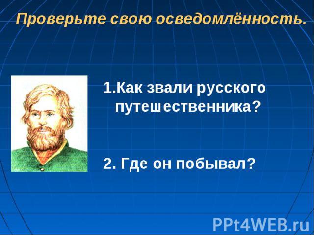 Проверьте свою осведомлённость.Как звали русского путешественника?2. Где он побывал?