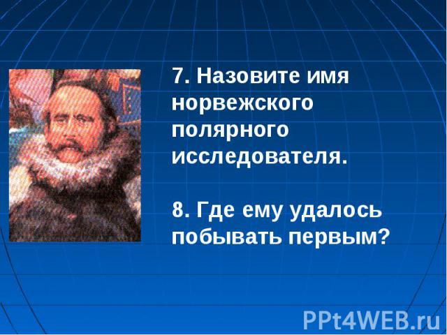 7. Назовите имя норвежского полярного исследователя.8. Где ему удалось побывать первым?