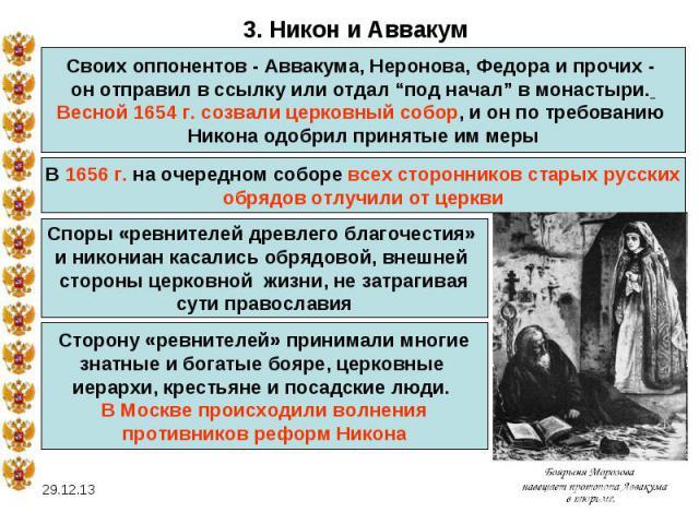 """3. Никон и АввакумСвоих оппонентов - Аввакума, Неронова, Федора и прочих - он отправил в ссылку или отдал """"под начал"""" в монастыри. Весной 1654 г. созвали церковный собор, и он по требованию Никона одобрил принятые им мерыВ 1656 г. на очередном собор…"""