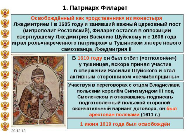 1. Патриарх ФиларетОсвобождённый как «родственник» из монастыря Лжедмитрием I в 1605 году и занявший важный церковный пост (митрополит Ростовский), Филарет остался в оппозиции свергнувшему Лжедмитрия Василию Шуйскому и с 1608 года играл роль«наречен…