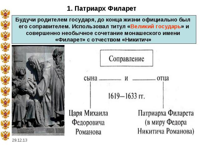 1. Патриарх ФиларетБудучи родителем государя, до конца жизни официально был его соправителем. Использовал титул «Великий государь» исовершенно необычное сочетание монашеского имени «Филарет» с отчеством «Никитич»