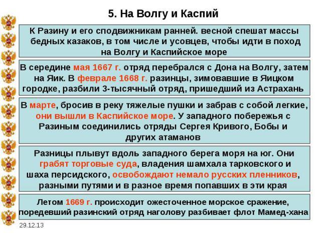 5. На Волгу и КаспийК Разину и его сподвижникам ранней. весной спешат массы бедных казаков, в том числе и усовцев, чтобы идти в поход на Волгу и Каспийское море В середине мая 1667 г. отряд перебрался с Дона на Волгу, затем на Яик. В феврале 1668 г.…