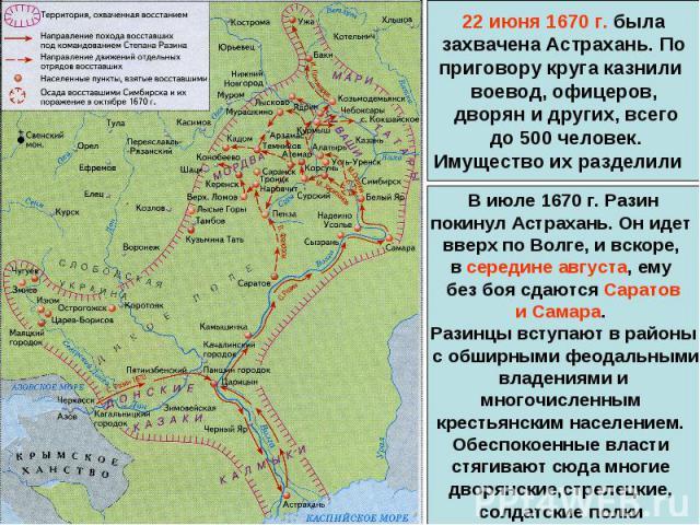 22 июня 1670 г. была захвачена Астрахань. По приговору круга казнили воевод, офицеров, дворян и других, всего до 500 человек.Имущество их разделили В июле 1670 г. Разинпокинул Астрахань. Он идет вверх по Волге, и вскоре, в середине августа, ему без …
