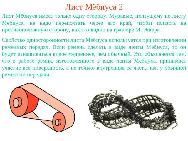Лист Мёбиуса 2Лист Мёбиуса имеет только одну сторону. Муравью, ползущему по листу Мебиуса, не надо переползать через его край, чтобы попасть на противоположную сторону, как это видно на гравюре М. Эшера.Свойство односторонности листа Мебиуса использ…