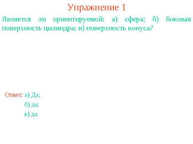 Упражнение 1Является ли ориентируемой: а) сфера; б) боковая поверхность цилиндра; в) поверхность конуса?