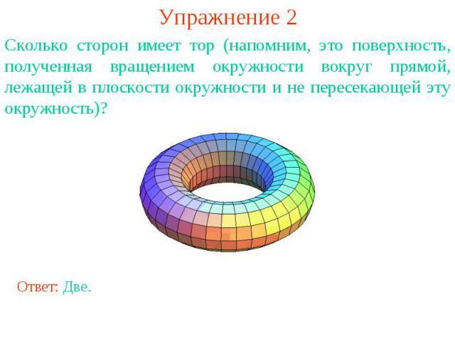 Упражнение 2Сколько сторон имеет тор (напомним, это поверхность, полученная вращением окружности вокруг прямой, лежащей в плоскости окружности и не пересекающей эту окружность)?