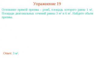 Упражнение 19Основание прямой призмы - ромб, площадь которого равна 1 м2. Площад