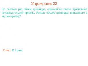 Упражнение 22Во сколько раз объем цилиндра, описанного около правильной четыреху