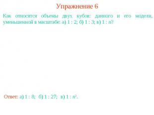 Упражнение 6Как относятся объемы двух кубов: данного и его модели, уменьшенной в