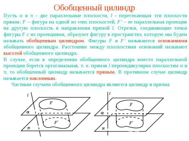 Обобщенный цилиндрПусть α и π - две параллельные плоскости, l - пересекающая эти плоскости прямая; F – фигура на одной из этих плоскостей, F' – ее параллельная проекция на другую плоскость в направлении прямой l. Отрезки, соединяющие точки фигуры F …