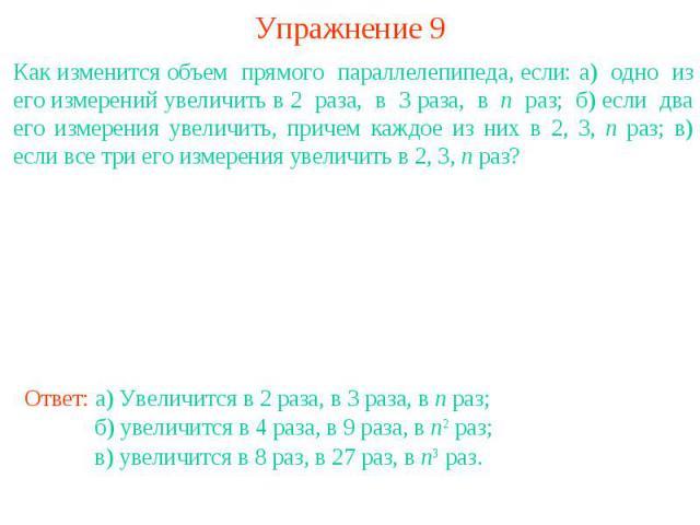 Упражнение 9Как изменится объем прямого параллелепипеда, если: а) одно из его измерений увеличить в 2 раза, в 3 раза, в n раз; б) если два его измерения увеличить, причем каждое из них в 2, 3, n раз; в) если все три его измерения увеличить в 2, 3, n раз?