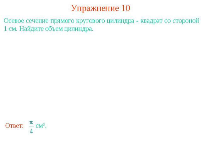 Упражнение 10Осевое сечение прямого кругового цилиндра - квадрат со стороной 1 см. Найдите объем цилиндра.