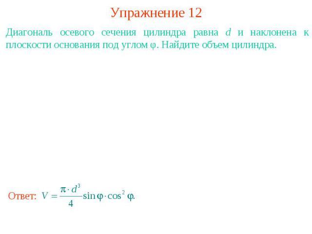 Упражнение 12Диагональ осевого сечения цилиндра равна d и наклонена к плоскости основания под углом φ. Найдите объем цилиндра.