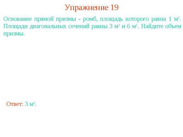 Упражнение 19Основание прямой призмы - ромб, площадь которого равна 1 м2. Площади диагональных сечений равны 3 м2 и 6 м2. Найдите объем призмы.