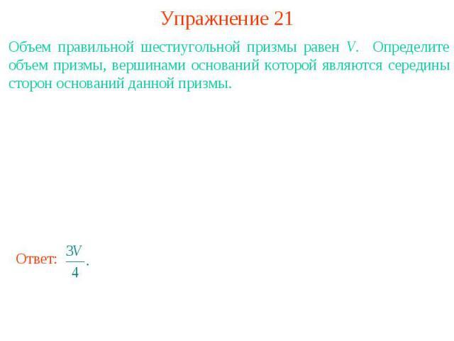 Упражнение 21Объем правильной шестиугольной призмы равен V. Определите объем призмы, вершинами оснований которой являются середины сторон оснований данной призмы.