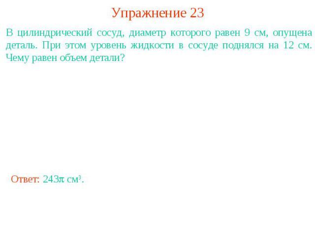 Упражнение 23В цилиндрический сосуд, диаметр которого равен 9 см, опущена деталь. При этом уровень жидкости в сосуде поднялся на 12 см. Чему равен объем детали?