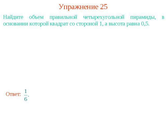 Упражнение 25Найдите объем правильной четырехугольной пирамиды, в основании которой квадрат со стороной 1, а высота равна 0,5.
