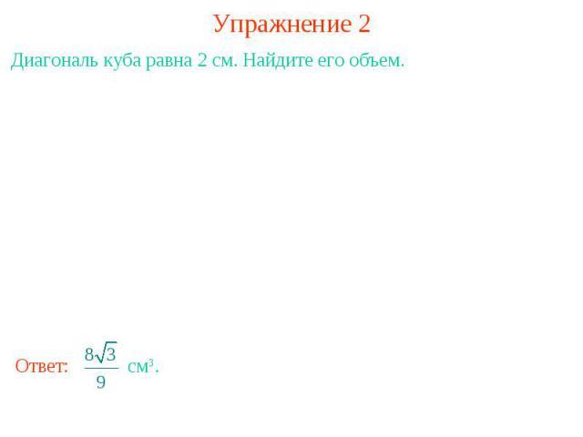 Упражнение 2Диагональ куба равна 2 см. Найдите его объем.