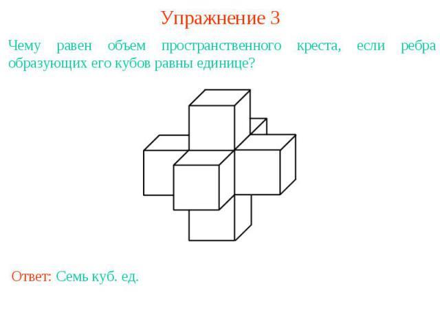 Упражнение 3Чему равен объем пространственного креста, если ребра образующих его кубов равны единице?