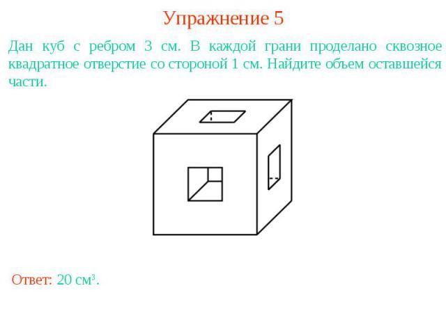 Упражнение 5Дан куб с ребром 3 см. В каждой грани проделано сквозное квадратное отверстие со стороной 1 см. Найдите объем оставшейся части.
