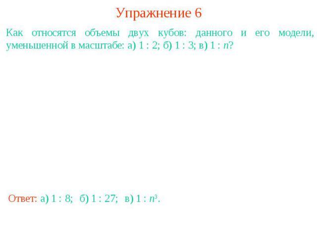 Упражнение 6Как относятся объемы двух кубов: данного и его модели, уменьшенной в масштабе: а) 1 : 2; б) 1 : 3; в) 1 : n?