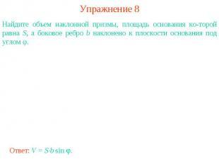 Упражнение 8Найдите объем наклонной призмы, площадь основания которой равна S, а