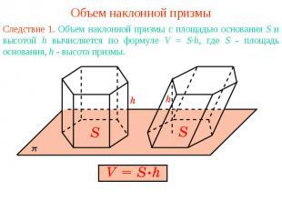 Объем наклонной призмыСледствие 1. Объем наклонной призмы с площадью основания S