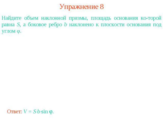 Упражнение 8Найдите объем наклонной призмы, площадь основания которой равна S, а боковое ребро b наклонено к плоскости основания под углом φ.