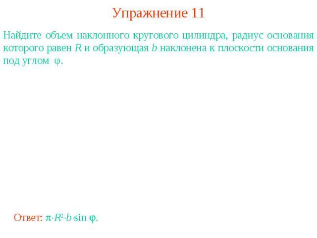Упражнение 11Найдите объем наклонного кругового цилиндра, радиус основания которого равен R и образующая b наклонена к плоскости основания под углом φ.