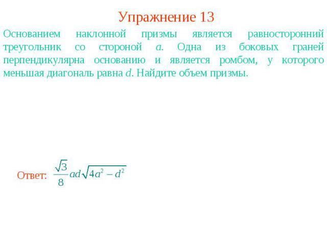Упражнение 13Основанием наклонной призмы является равносторонний треугольник со стороной a. Одна из боковых граней перпендикулярна основанию и является ромбом, у которого меньшая диагональ равна d. Найдите объем призмы.