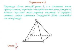 Упражнение 14Пирамида, объем которой равен 1, а в основании лежит прямоугольник,