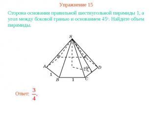 Упражнение 15Сторона основания правильной шестиугольной пирамиды 1, а угол между