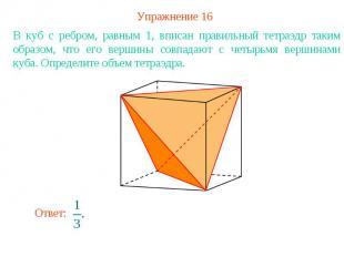 Упражнение 16В куб с ребром, равным 1, вписан правильный тетраэдр таким образом,