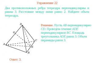 Упражнение 22Два противоположных ребра тетраэдра перпендикулярны и равны 3. Расс