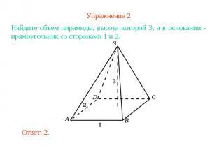 Упражнение 2Найдите объем пирамиды, высота которой 3, а в основании - прямоуголь