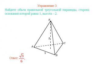 Упражнение 3Найдите объем правильной треугольной пирамиды, сторона основания кот