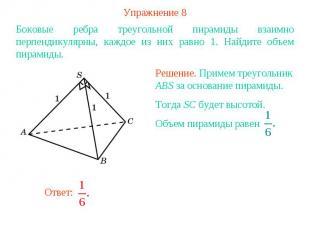 Упражнение 8Боковые ребра треугольной пирамиды взаимно перпендикулярны, каждое и