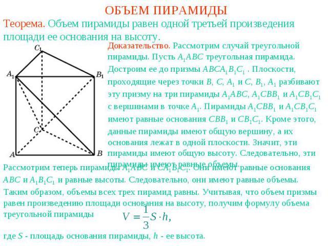 ОБЪЕМ ПИРАМИДЫТеорема. Объем пирамиды равен одной третьей произведения площади ее основания на высоту.Доказательство. Рассмотрим случай треугольной пирамиды. Пусть A1ABC треугольная пирамида. Достроим ее до призмы ABCA1B1C1 . Плоскости, проходящие ч…