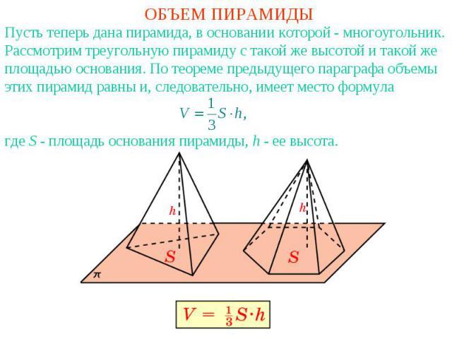 ОБЪЕМ ПИРАМИДЫПусть теперь дана пирамида, в основании которой - многоугольник. Рассмотрим треугольную пирамиду с такой же высотой и такой же площадью основания. По теореме предыдущего параграфа объемы этих пирамид равны и, следовательно, имеет место…
