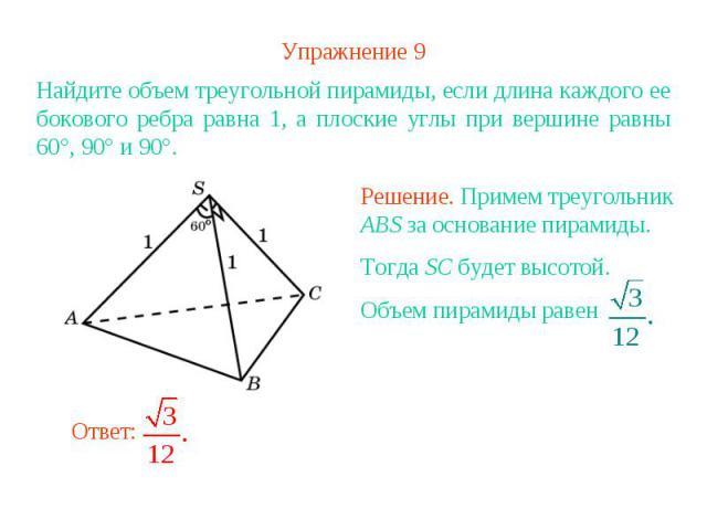 Упражнение 9Найдите объем треугольной пирамиды, если длина каждого ее бокового ребра равна 1, а плоские углы при вершине равны 60°, 90° и 90°.Решение. Примем треугольник ABS за основание пирамиды. Тогда SC будет высотой. Объем пирамиды равен
