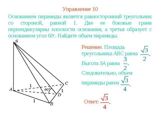 Упражнение 10Основанием пирамиды является равносторонний треугольник со стороной, равной 1. Две ее боковые грани перпендикулярны плоскости основания, а третья образует с основанием угол 60о. Найдите объем пирамиды.Решение. Площадь треугольника ABC р…