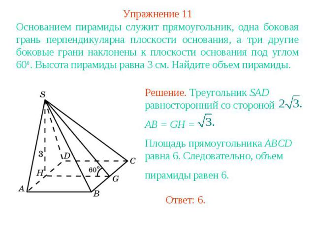 Упражнение 11Основанием пирамиды служит прямоугольник, одна боковая грань перпендикулярна плоскости основания, а три другие боковые грани наклонены к плоскости основания под углом 600. Высота пирамиды равна 3 см. Найдите объем пирамиды.Решение. Треу…