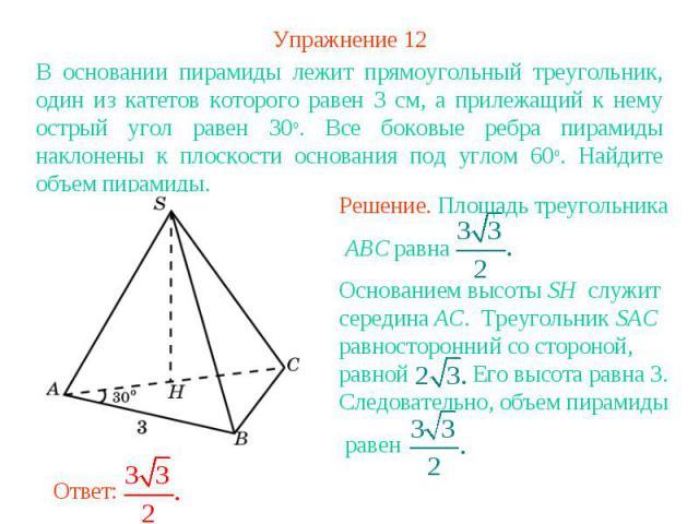 Упражнение 12В основании пирамиды лежит прямоугольный треугольник, один из катетов которого равен 3 см, а прилежащий к нему острый угол равен 30о. Все боковые ребра пирамиды наклонены к плоскости основания под углом 60о. Найдите объем пирамиды.Решен…