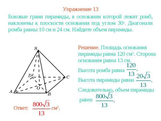 Упражнение 13Боковые грани пирамиды, в основании которой лежит ромб, наклонены к плоскости основания под углом 30о. Диагонали ромба равны 10 см и 24 см. Найдите объем пирамиды.Решение. Площадь основания пирамиды равна 120 см2. Сторона основания равн…